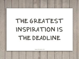 the greatest inspiration is the deadline